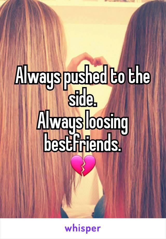 Always pushed to the side. Always loosing bestfriends. 💔