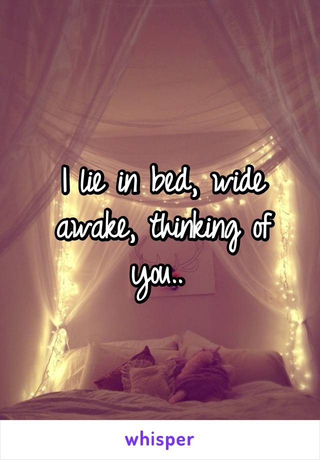 I lie in bed, wide awake, thinking of you..