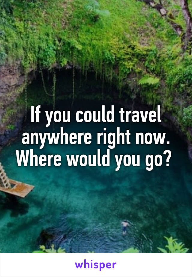 If you could travel anywhere right now. Where would you go?
