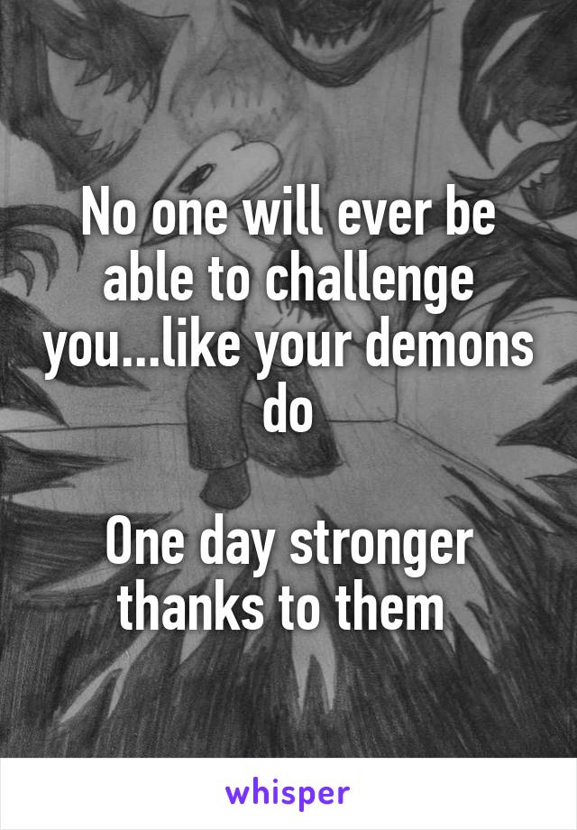 No one will ever be able to challenge you...like your demons do  One day stronger thanks to them
