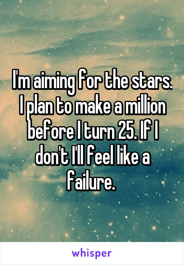 I'm aiming for the stars. I plan to make a million before I turn 25. If I don't I'll feel like a failure.