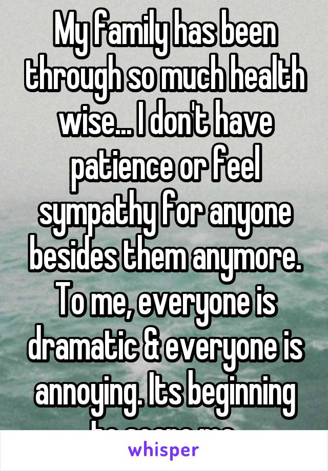 My family has been through so much health wise... I don't have patience or feel sympathy for anyone besides them anymore. To me, everyone is dramatic & everyone is annoying. Its beginning to scare me.