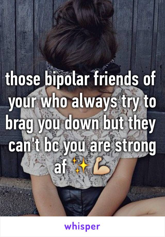 those bipolar friends of your who always try to brag you down but they can't bc you are strong af ✨💪🏼