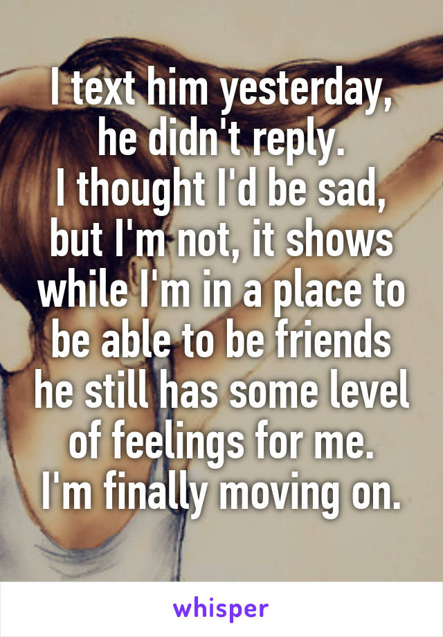 I text him yesterday, he didn't reply. I thought I'd be sad, but I'm not, it shows while I'm in a place to be able to be friends he still has some level of feelings for me. I'm finally moving on.