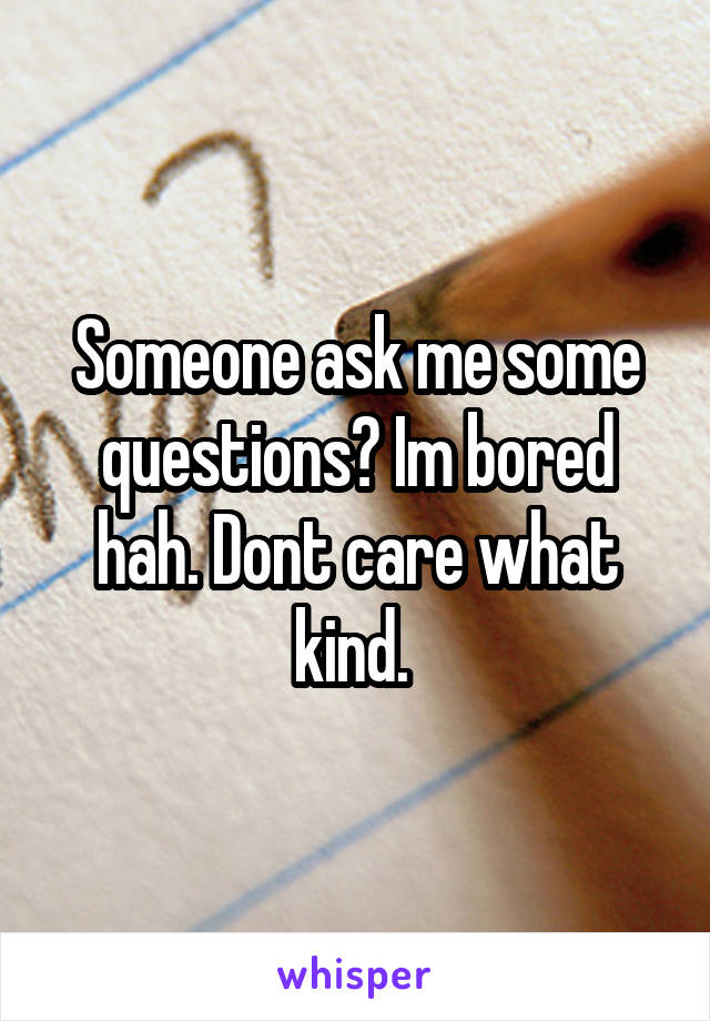 Someone ask me some questions? Im bored hah. Dont care what kind.
