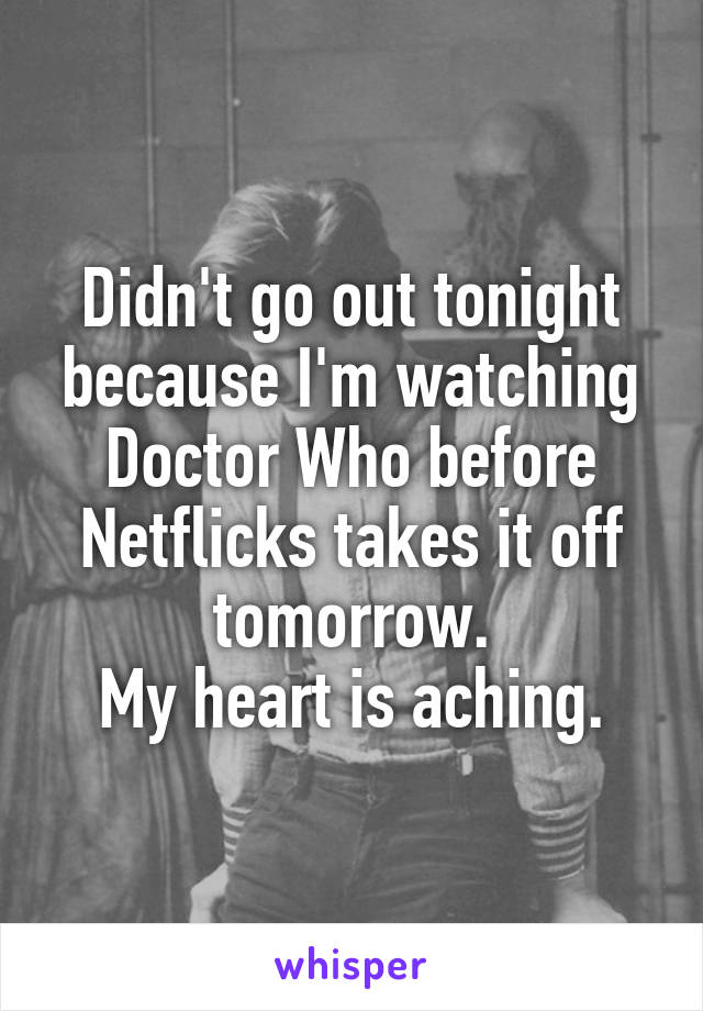 Didn't go out tonight because I'm watching Doctor Who before Netflicks takes it off tomorrow. My heart is aching.