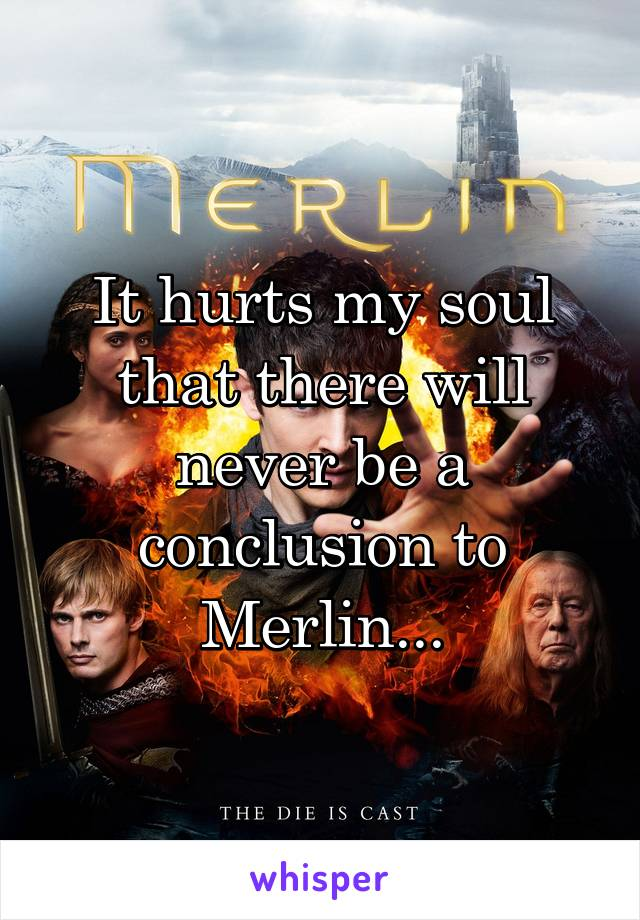It hurts my soul that there will never be a conclusion to Merlin...