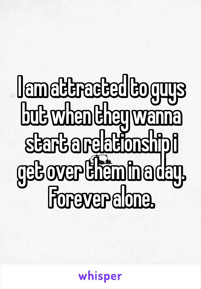 I am attracted to guys but when they wanna start a relationship i get over them in a day. Forever alone.