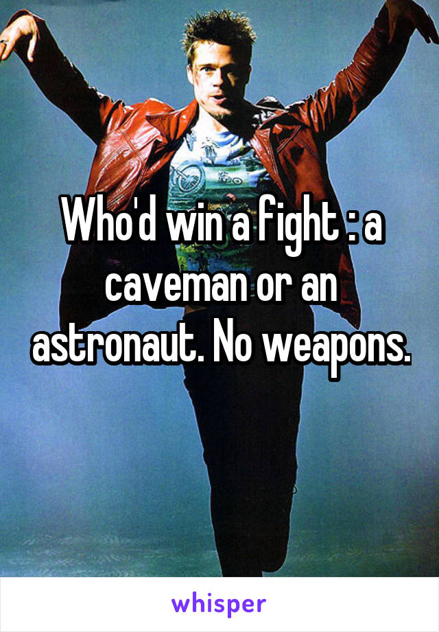 Who'd win a fight : a caveman or an astronaut. No weapons.