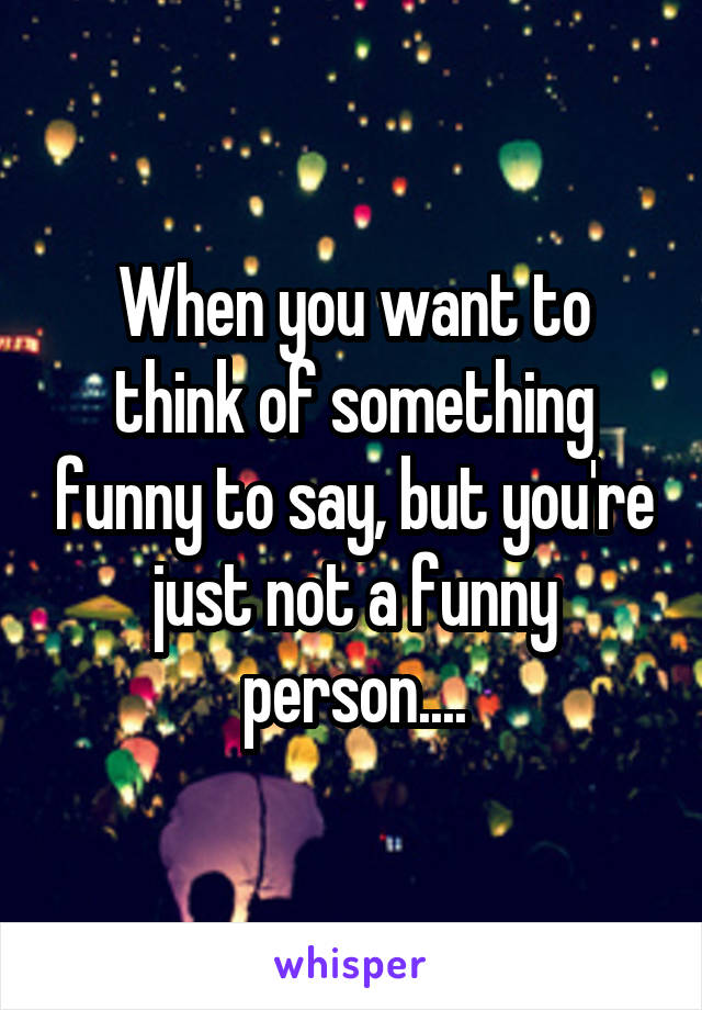 When you want to think of something funny to say, but you're just not a funny person....