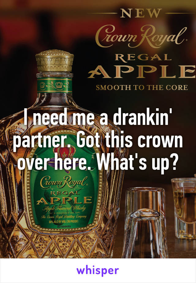 I need me a drankin' partner. Got this crown over here. What's up?