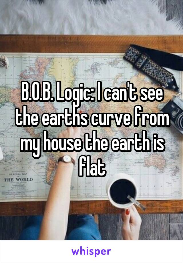 B.O.B. Logic: I can't see the earths curve from my house the earth is flat