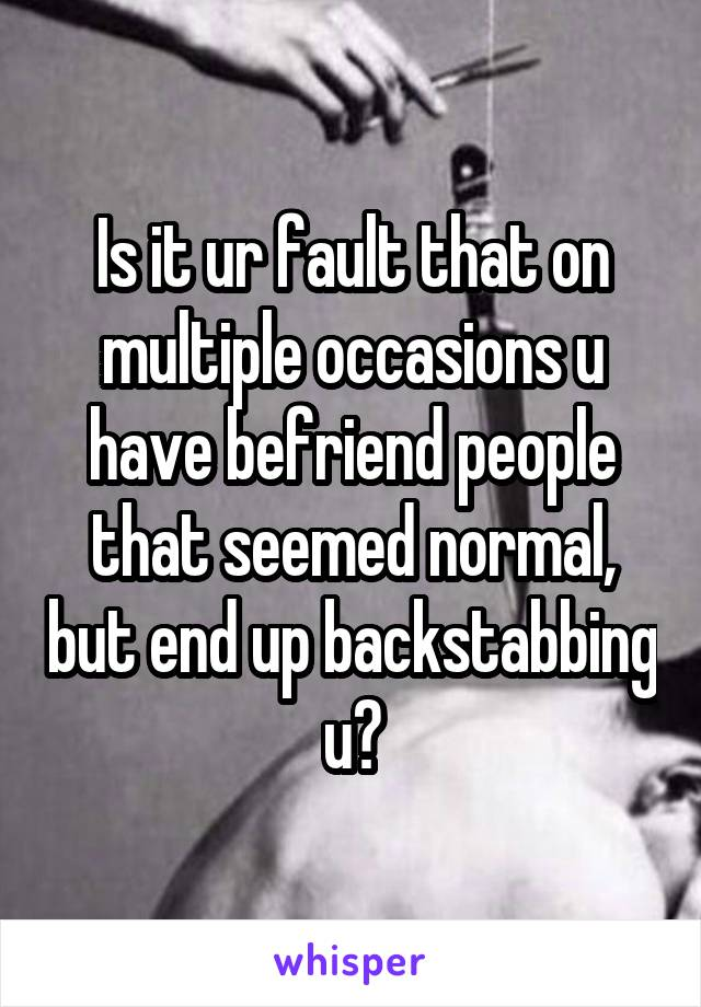 Is it ur fault that on multiple occasions u have befriend people that seemed normal, but end up backstabbing u?