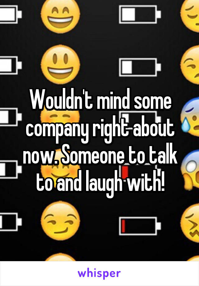 Wouldn't mind some company right about now. Someone to talk to and laugh with!