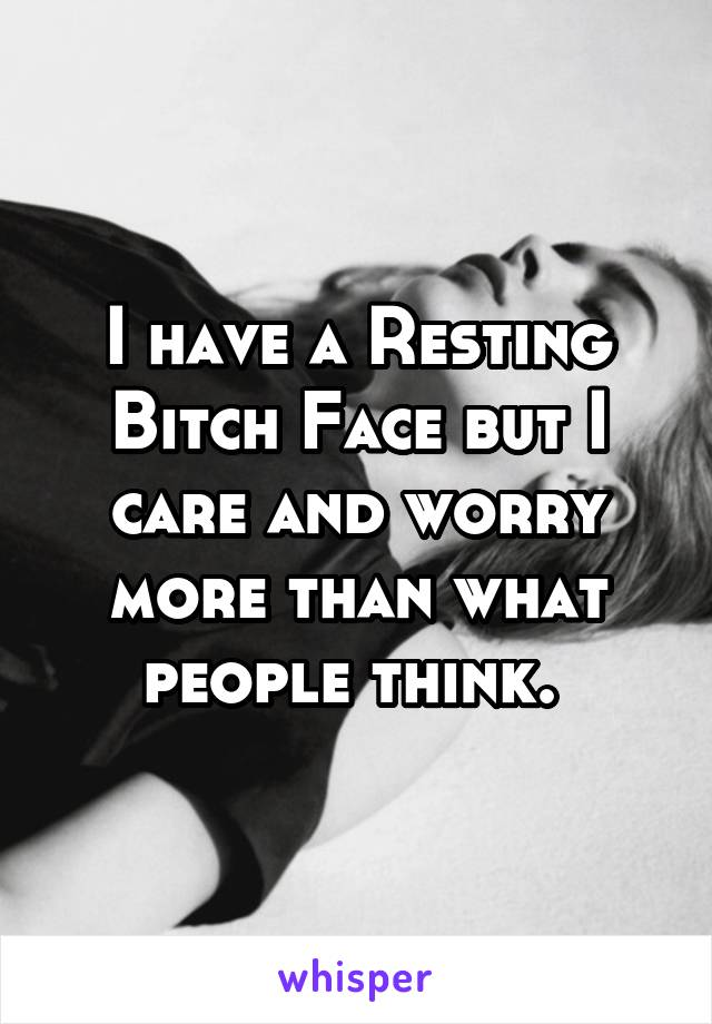 I have a Resting Bitch Face but I care and worry more than what people think.