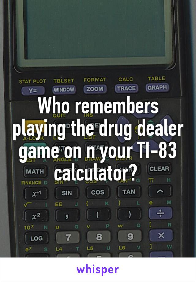 Who remembers playing the drug dealer game on n your TI-83 calculator?