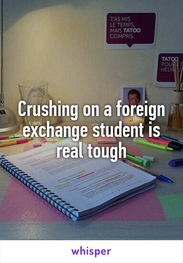 Crushing on a foreign exchange student is real tough