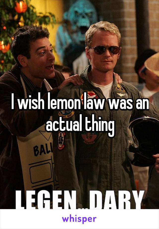 I wish lemon law was an actual thing