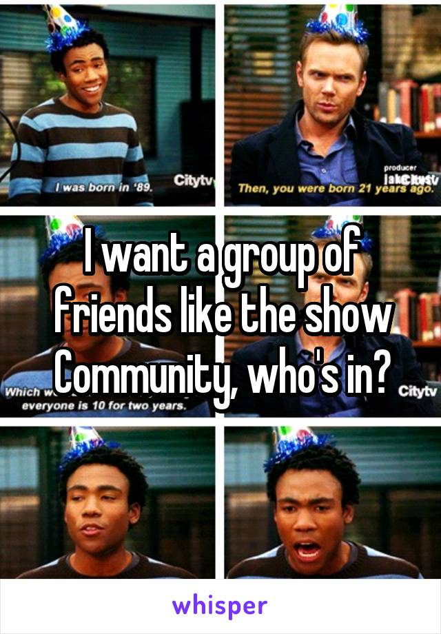 I want a group of friends like the show Community, who's in?