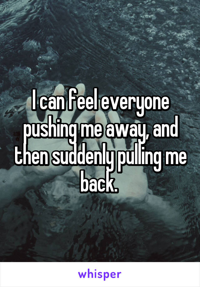 I can feel everyone pushing me away, and then suddenly pulling me back.