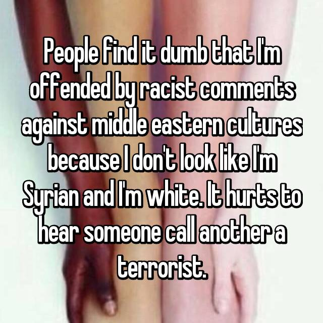 People find it dumb that I'm offended by racist comments against middle eastern cultures because I don't look like I'm Syrian and I'm white. It hurts to hear someone call another a terrorist.