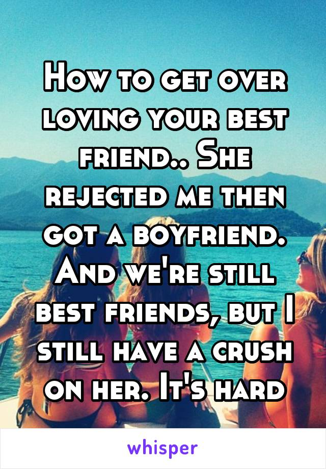 How to get over loving your best friend   She rejected me