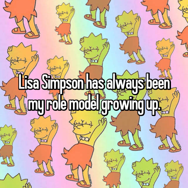 Lisa Simpson has always been my role model growing up.