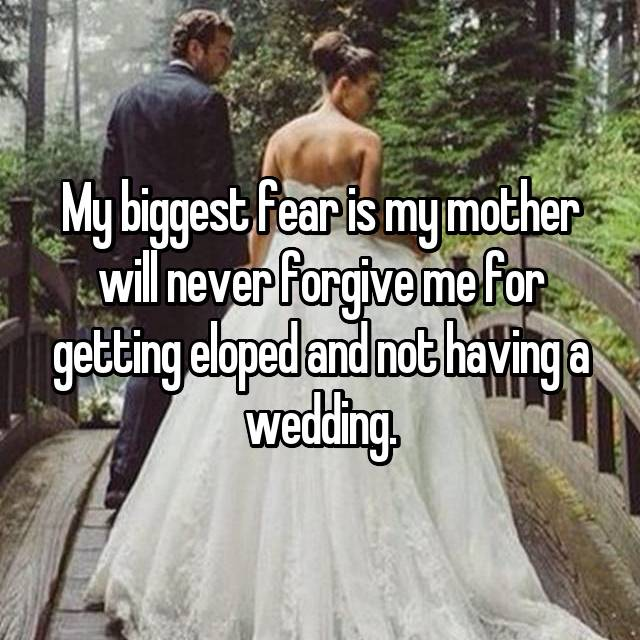 My biggest fear is my mother will never forgive me for getting eloped and not having a wedding.