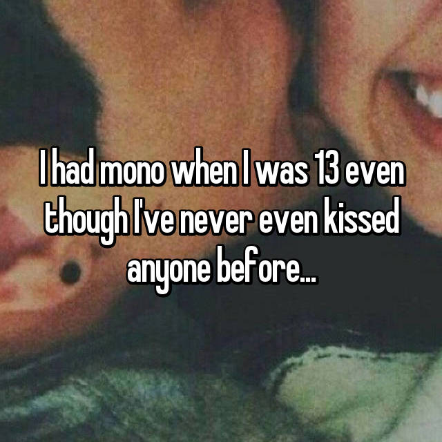 I had mono when I was 13 even though I've never even kissed anyone before...