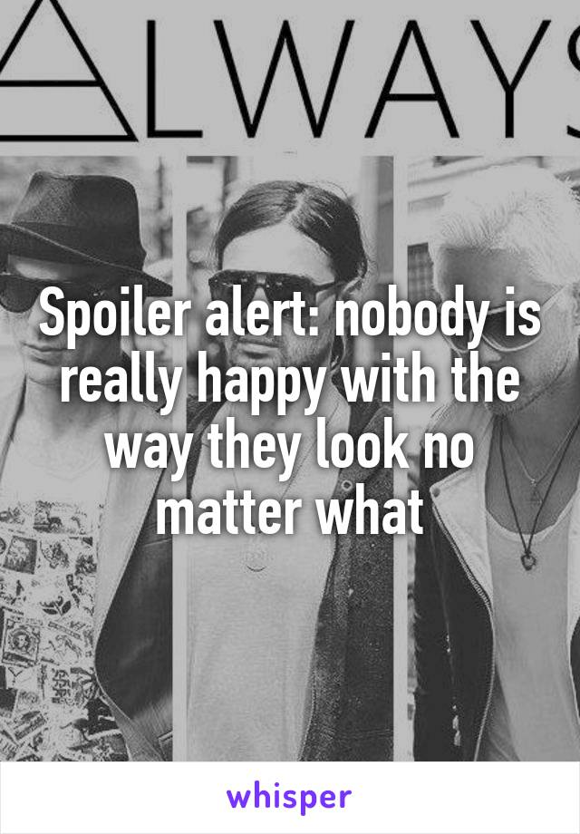 Spoiler alert: nobody is really happy with the way they look no matter what