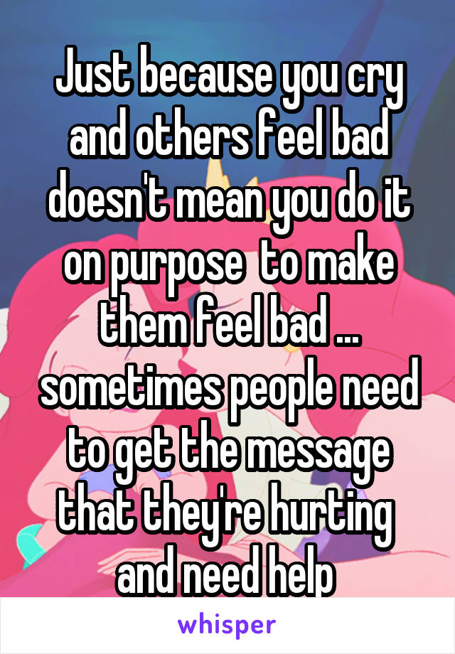 Just because you cry and others feel bad doesn't mean you do