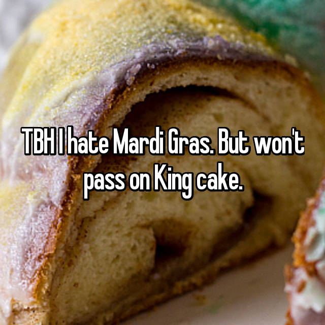 TBH I hate Mardi Gras. But won't pass on King cake.😂😂