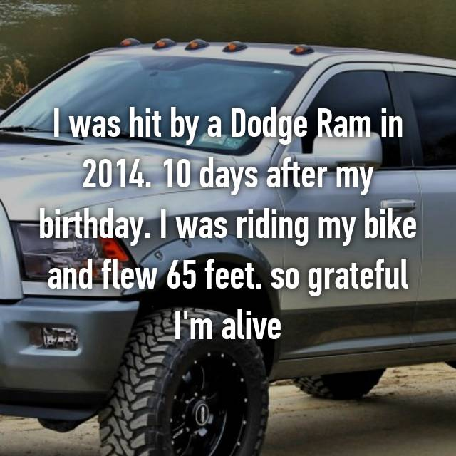I was hit by a Dodge Ram in 2014. 10 days after my birthday. I was riding my bike and flew 65 feet. so grateful I'm alive😇