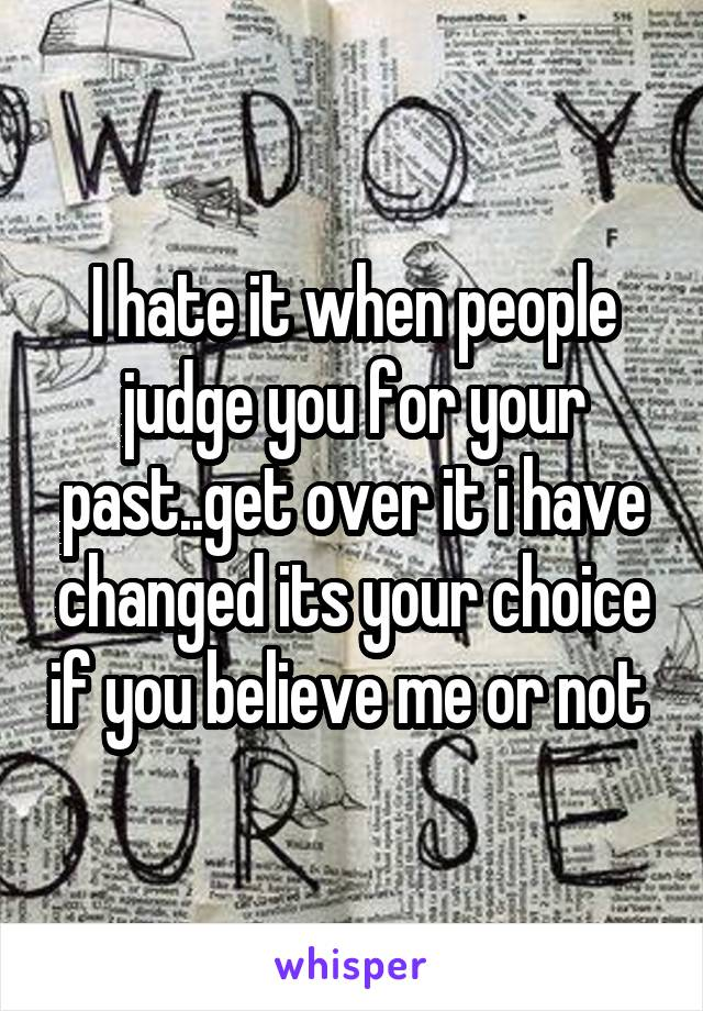 I hate it when people judge you for your past  get over it i