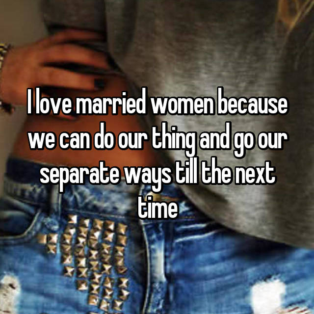 I love married women because we can do our thing and go our separate ways till the next time