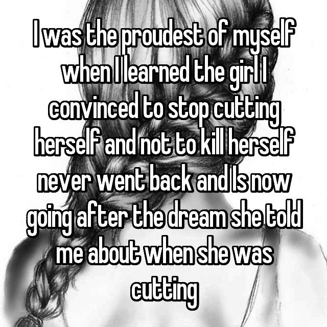 I was the proudest of myself when I learned the girl I convinced to stop cutting herself and not to kill herself never went back and Is now going after the dream she told me about when she was cutting