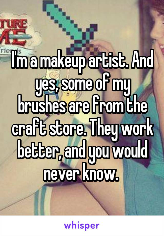 I'm a makeup artist. And yes, some of my brushes are from the craft store. They work better, and you would never know.