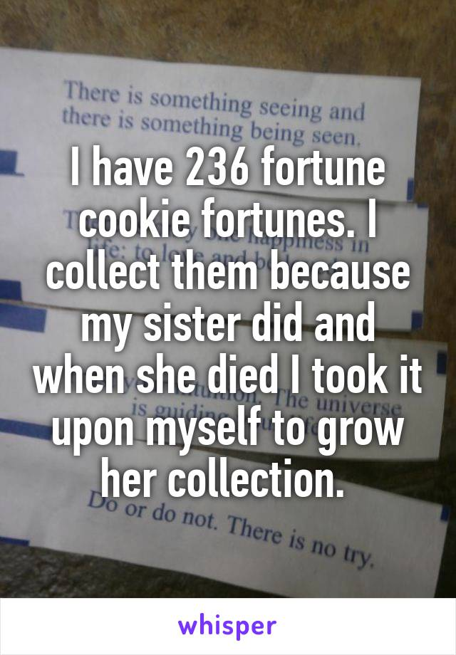 I have 236 fortune cookie fortunes. I collect them because my sister did and when she died I took it upon myself to grow her collection.