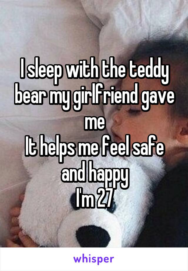 I sleep with the teddy bear my girlfriend gave me It helps me feel safe and happy I'm 27