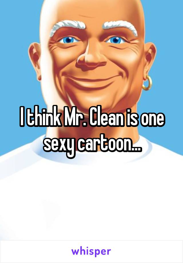 I think Mr. Clean is one sexy cartoon...