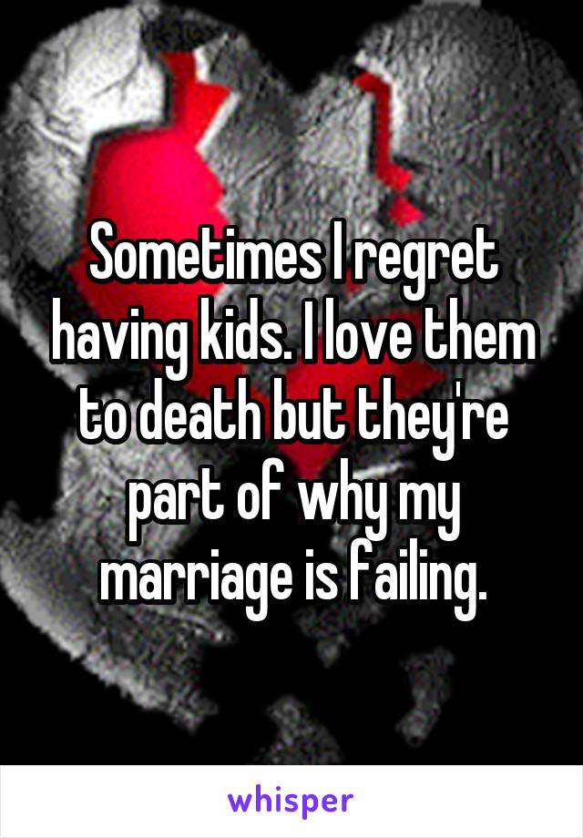 Sometimes I regret having kids. I love them to death but they're part of why my marriage is failing.