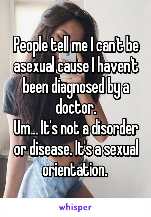 People tell me I can't be asexual because I haven't been