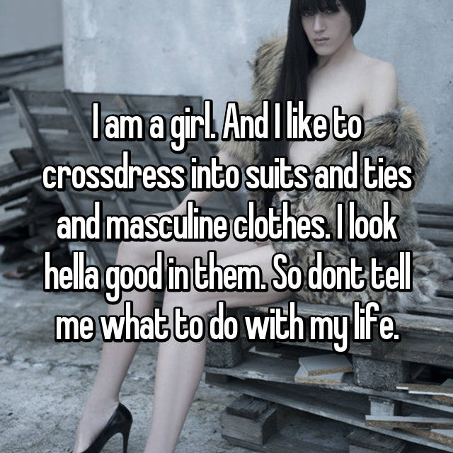 I am a girl. And I like to crossdress into suits and ties and masculine clothes. I look hella good in them. So dont tell me what to do with my life.