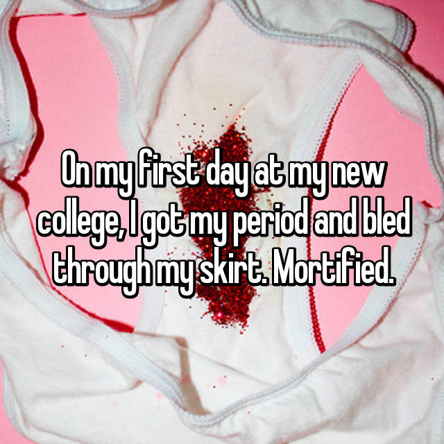 On my first day at my new college, I got my period and bled through my skirt. Mortified.