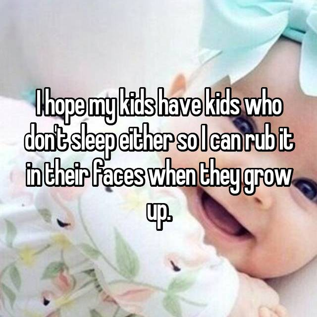 I hope my kids have kids who don't sleep either so I can rub it in their faces when they grow up.