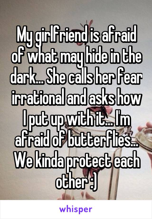 My girlfriend is afraid of what may hide in the dark... She calls her fear irrational and asks how I put up with it... I'm afraid of butterflies... We kinda protect each other :)