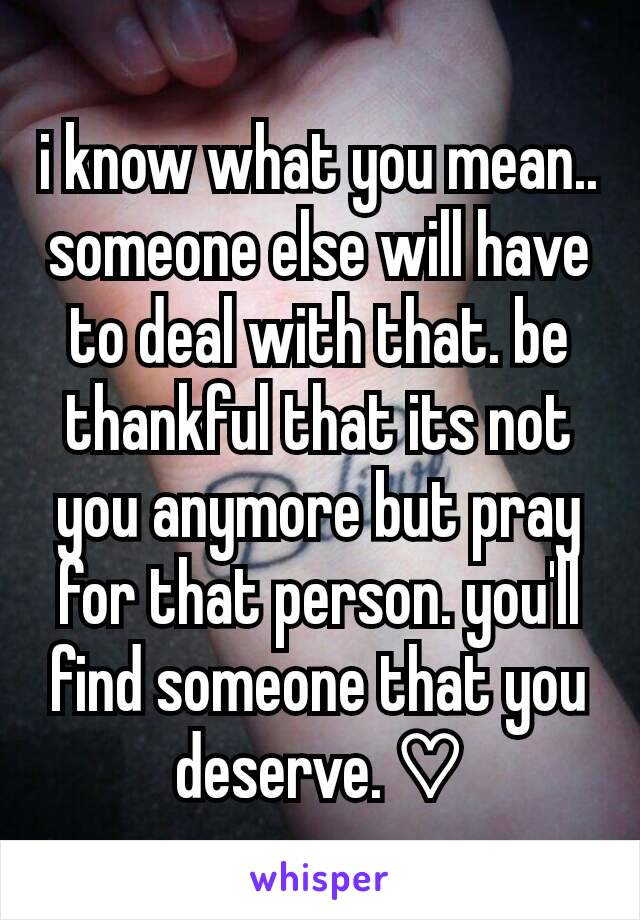 i know what you mean.. someone else will have to deal with that. be thankful that its not you anymore but pray for that person. you'll find someone that you deserve. ♡