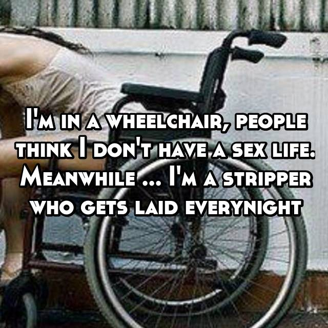 I'm in a wheelchair, people think I don't have a sex life. Meanwhile ... I'm a stripper who gets laid everynight