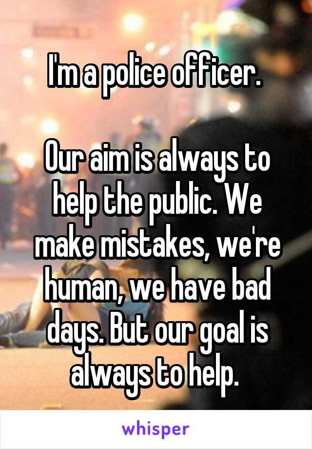 I'm a police officer.   Our aim is always to help the public. We make mistakes, we're human, we have bad days. But our goal is always to help.