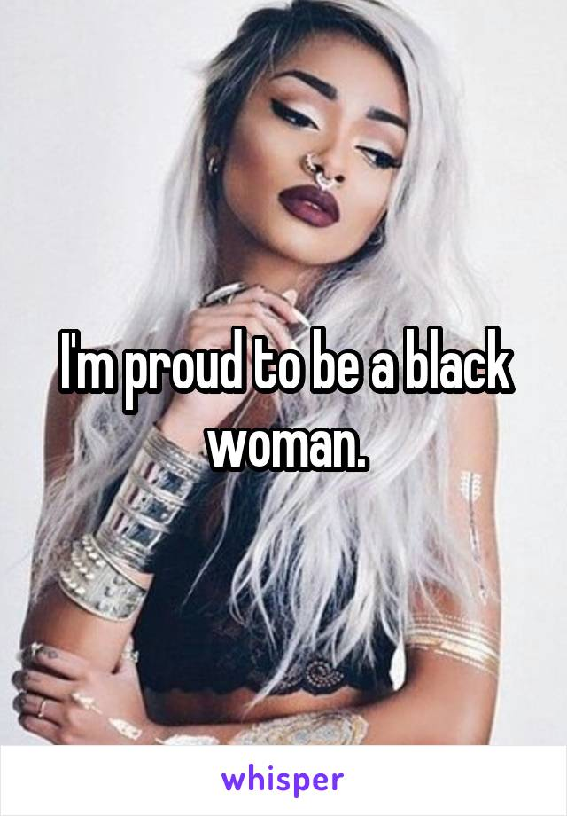 I'm proud to be a black woman.